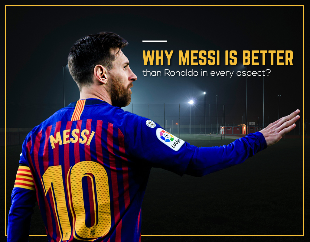 """12. Why Messi is better than Ronaldo in every aspect?"""